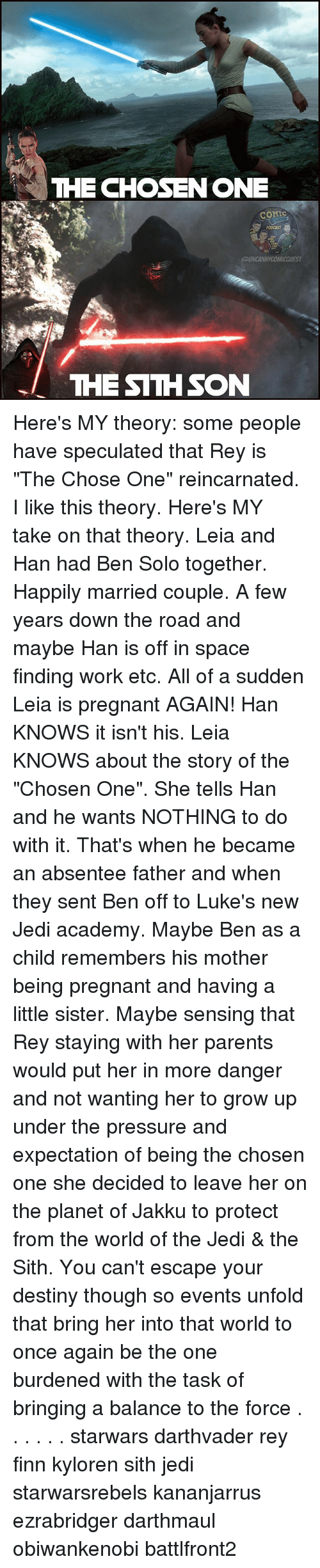 """Jakku: THE CHOSENONE  PODCAST  THE SITHSON Here's MY theory: some people have speculated that Rey is """"The Chose One"""" reincarnated. I like this theory. Here's MY take on that theory. Leia and Han had Ben Solo together. Happily married couple. A few years down the road and maybe Han is off in space finding work etc. All of a sudden Leia is pregnant AGAIN! Han KNOWS it isn't his. Leia KNOWS about the story of the """"Chosen One"""". She tells Han and he wants NOTHING to do with it. That's when he became an absentee father and when they sent Ben off to Luke's new Jedi academy. Maybe Ben as a child remembers his mother being pregnant and having a little sister. Maybe sensing that Rey staying with her parents would put her in more danger and not wanting her to grow up under the pressure and expectation of being the chosen one she decided to leave her on the planet of Jakku to protect from the world of the Jedi & the Sith. You can't escape your destiny though so events unfold that bring her into that world to once again be the one burdened with the task of bringing a balance to the force . . . . . . starwars darthvader rey finn kyloren sith jedi starwarsrebels kananjarrus ezrabridger darthmaul obiwankenobi battlfront2"""