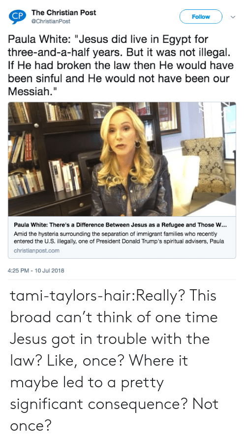 "Donald Trumps: The Christian Post  @ChristianPost  CP  Follow  Paula White: ""Jesus did live in Egypt for  three-and-a-half years. But it was not illegal.  If He had broken the law then He would have  been sinful and He would not have been our  Messiah.""  Paula White: There's a Difference Between Jesus as a Refugee and Those w…  Amid the hysteria surrounding the separation of immigrant families who recently  entered the U.S. illegally, one of President Donald Trump's spiritual advisers, Paula  christianpost.com  4:25 PM - 10 Jul 2018 tami-taylors-hair:Really? This broad can't think of one time Jesus got in trouble with the law? Like, once? Where it maybe led to a pretty significant consequence? Not once?"
