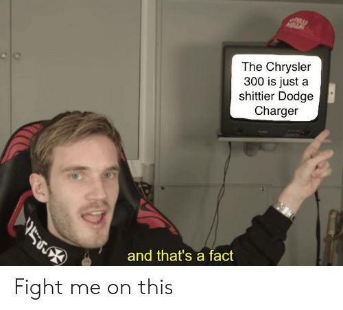 Cars, Chrysler, and Dodge: The Chrysler  300 is just a  shittier Dodge  Charger  y)  and that's a fact Fight me on this