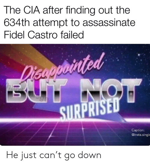 cia: The CIA after finding out the  634th attempt to assassinate  Fidel Castro failed  Disaoprinted  BUT NOW  SURPRISED  Caption:  Ginsta.singl He just can't go down