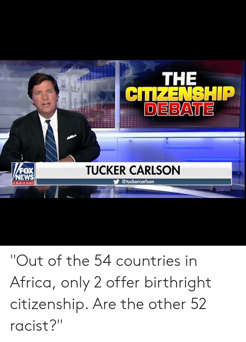 "Africa, Memes, and Racist: THE  CITIZENSHIP  DEBATE  FOX  EWS  TUCKER CARLSON  @tuckercarlson  channe ""Out of the 54 countries in Africa, only 2 offer birthright citizenship. Are the other 52 racist?"""
