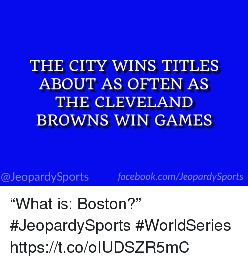 "Cleveland Browns, Facebook, and Sports: THE CITY WINS TITLES  ABOUT AS OFTEN AS  THE CLEVELAND  BROWNS WIN GAMES  @JeopardySports facebook.com/JeopardySports ""What is: Boston?"" #JeopardySports #WorldSeries https://t.co/oIUDSZR5mC"
