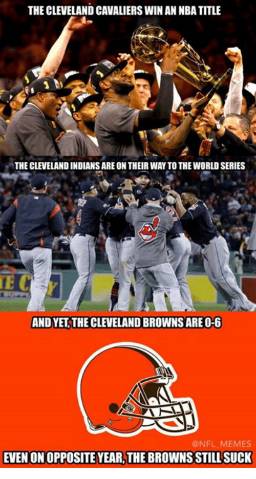 Cleveland Brown: THE CLEVELAND CAVALIERSWINAN NBA TITLE  THE CLEVELAND INDIANSARE ON THEIRWAY TO THE WORLD SERIES  TE C  AND YET THE CLEVELAND BROWNS ARE O-6  AAN  @NFL MEMES  EVEN ONOPPOSITE YEARLTHE BROWNS STILL SUCK