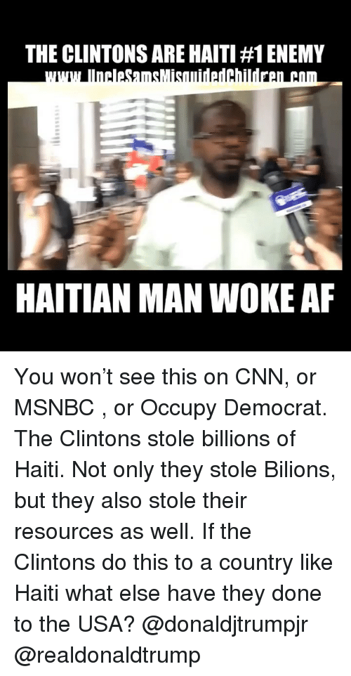 haitian: THE CLINTONS ARE HAITI #1 ENEMY  HAITIAN MAN WOKE AF You won't see this on CNN, or MSNBC , or Occupy Democrat. The Clintons stole billions of Haiti. Not only they stole Bilions, but they also stole their resources as well. If the Clintons do this to a country like Haiti what else have they done to the USA? @donaldjtrumpjr @realdonaldtrump