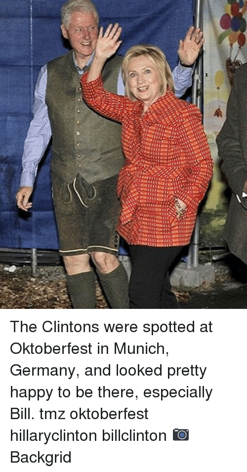 Memes, Germany, and Happy: The Clintons were spotted at Oktoberfest in Munich, Germany, and looked pretty happy to be there, especially Bill. tmz oktoberfest hillaryclinton billclinton 📷Backgrid