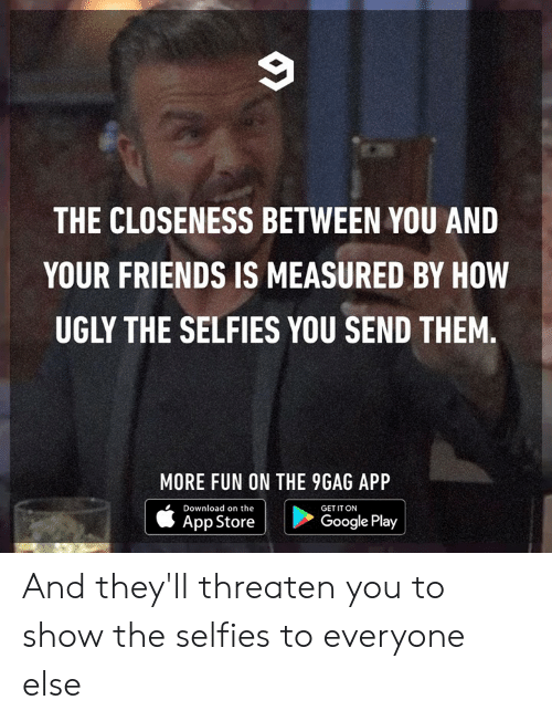 9gag, Dank, and Friends: THE CLOSENESS BETWEEN YOU AND  YOUR FRIENDS IS MEASURED BY HOW  UGLY THE SELFIES YOU SEND THEM.  MORE FUN ON THE 9GAG APP  Download on the  |  GET IT ON  |  App Store  Google Play And they'll threaten you to show the selfies to everyone else