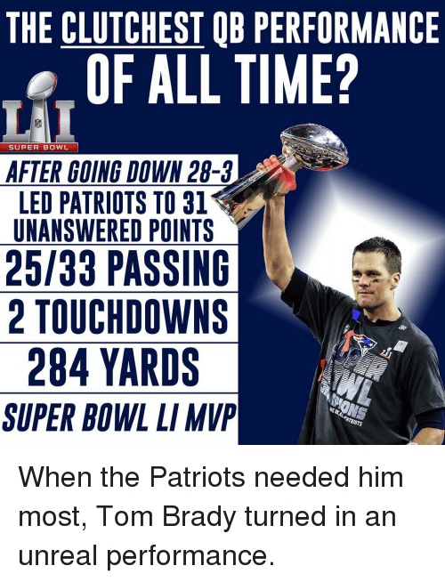 Unrealism: THE CLUTCHESTOB PERFORMANCE  OF ALL TIME?  SUPER BOWL  AFTER GOING DOWN 28-3  LED PATRIOTS TO 31  UNANSWERED POINTS  25/33 PASSING  2 TOUCHDOWN S  284 YARDS  ANONS  SUPER BOWL LIMVP When the Patriots needed him most, Tom Brady turned in an unreal performance.