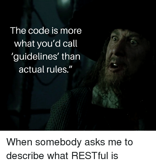 """restful: The code is more  what you'd call  'guidelines' than  actual rules."""" When somebody asks me to describe what RESTful is"""