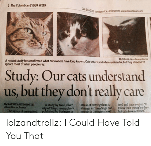 """univer: The Columbian / YOUR WEEK  2  Cal 694-2312 to subscribe, or log on to www.columbian.com  ED SUBA R/rn Beacon Jounal  A recent study has confirmed what cat owners have long known: Cats understand when spoken to, but they choose to  ignore most of what people say.  Study: Our cats understand  us, but they don't really care  stress of moving them to  strange surroundings had  no role in the outcome of  bred and have evolved """"to  follow their owmer's orders,  but cats have not been.  By KATHY ANTONIOTTI  Akrom Beacon Jounal  The agony of unrequited  A study by two Univer  sity of Tokyo researchers,  published by Springer in lolzandtrollz:  I Could Have Told You That"""