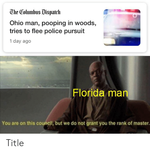Florida Man, Police, and Florida: The Columbus Dispatch  Ohio man, pooping in woods,  tries to flee police pursuit  1 day ago  Florida man  You are on this council, but we do not grant you the rank of master. Title