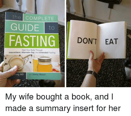 Book, Wife, and Her: the COMPLETE  GUIDEo  FASTING  DON'T EAT  Heal Your Body Through  Intermittent, Alternate-Day, and Extended Fasting  ung, MD  with Jimmy Moore My wife bought a book, and I made a summary insert for her