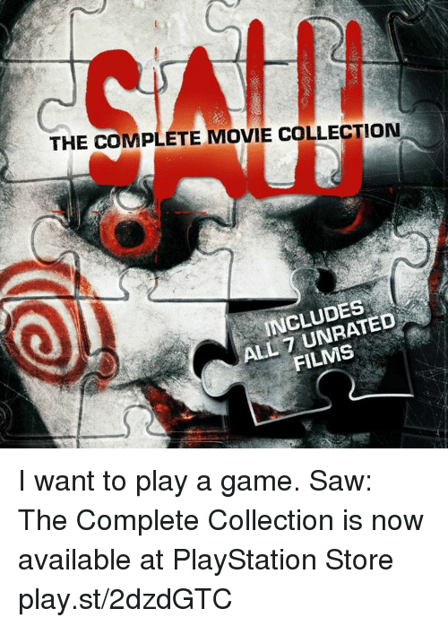 Want To Play A Game: THE COMPLETE MOVIE COLLECTION  INCLUDES  ALL FILMS I want to play a game. Saw: The Complete Collection is now available at PlayStation Store play.st/2dzdGTC
