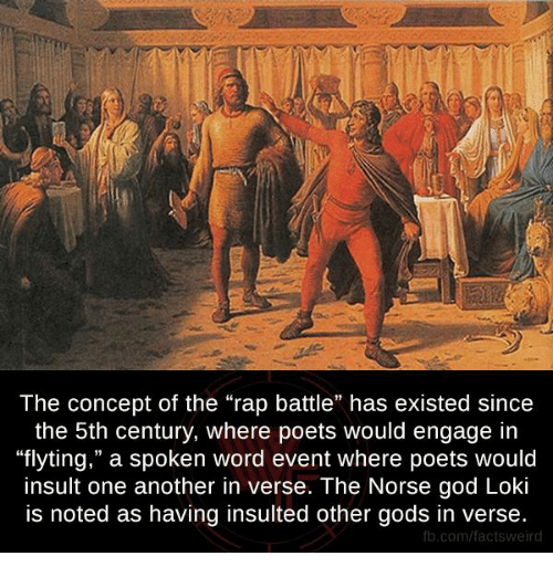 "Rap Battles: The concept of the ""rap battle"" has existed since  the 5th century, where poets would engage in  ""flyting,"" a spoken word event where poets would  insult one another in verse. The Norse god Loki  is noted as having insulted other gods in verse.  fb.com/facts Weird"