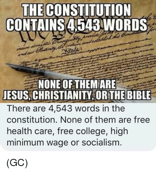Christianity: THE CONSTITUTION  CONTAINS4543WORDS  NONE OF THEM ARE  JESUS, CHRISTIANITY OR THE BIBLE  There are 4,543 words in the  constitution. None of them are free  health care, free college, high  minimum wage or socialism (GC)