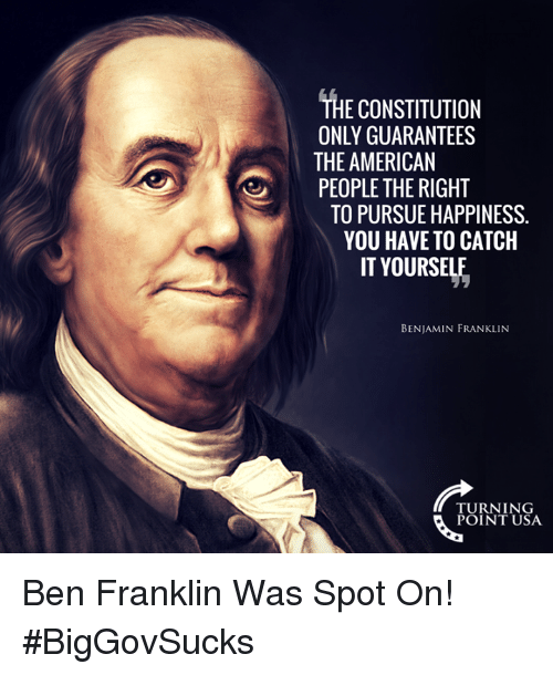Ben Franklin, Memes, and American: THE CONSTITUTION  ONLY GUARANTEES  THE AMERICAN  PEOPLE THE RIGHT  TO PURSUE HAPPINESS.  YOU HAVE TO CATCH  IT YOURSELE  BENJAMIN FRANKLINN  TURNING  POINT USA Ben Franklin Was Spot On! #BigGovSucks
