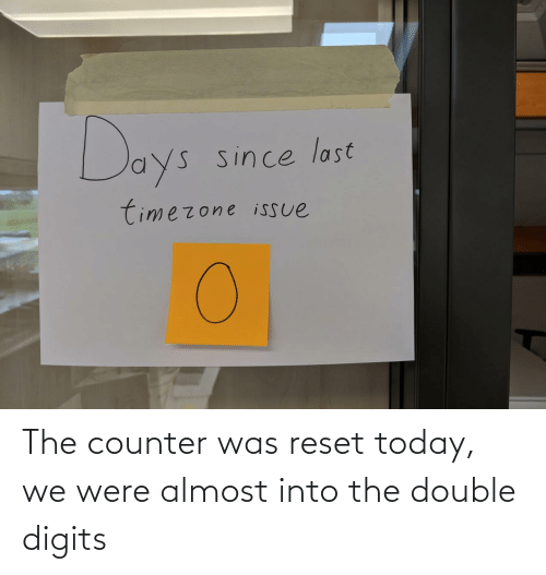 double: The counter was reset today, we were almost into the double digits