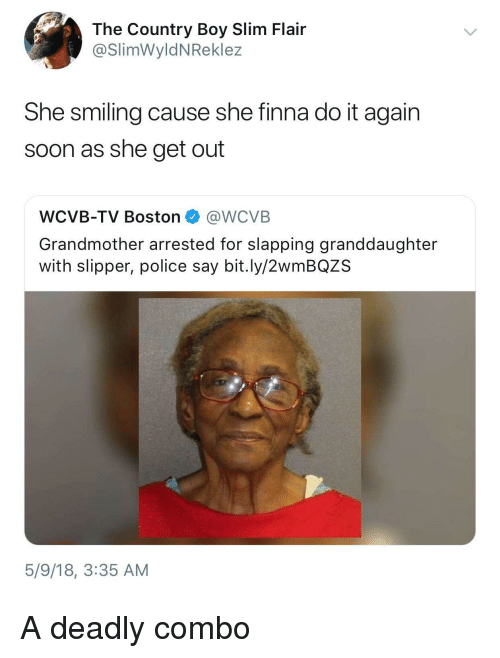 Country Boy, Do It Again, and Police: The Country Boy Slim Flair  @SlimWyldNReklez  She smiling cause she finna do it again  soon as she get out  WCVB-TV Boston @WCVB  Grandmother arrested for slapping granddaughter  with slipper, police say bit.ly/2wmBQZS  5/9/18, 3:35 AM <p>A deadly combo</p>