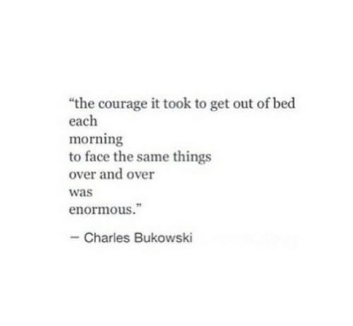 """Courage: """"the courage it took to get out of bed  each  morning  to face the same things  over and over  was  enormous.""""  Charles Bukowski"""