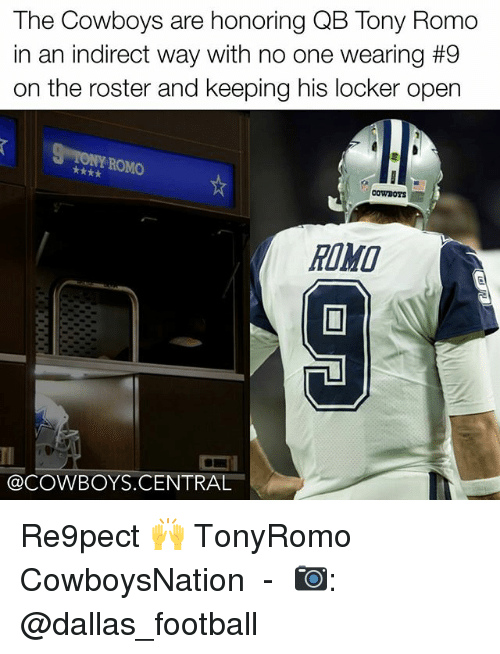 Dallas Cowboys, Football, and Memes: The Cowboys are honoring QB Tony Romo  in an indirect way with no one wearing #9  on the roster and keeping his locker open  ROMO  COWDOTS  @COWBOYS CENTRAL Re9pect 🙌 TonyRomo CowboysNation ✭ - 📷: @dallas_football