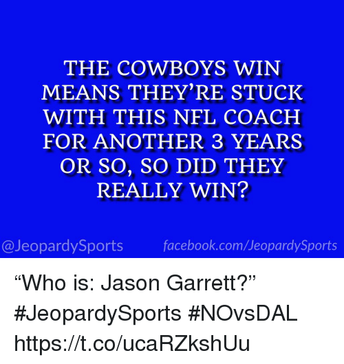 "Dallas Cowboys, Facebook, and Nfl: THE COWBOYS WIN  MEANS THEY'RE STUCK  WITH THIS NFL COACH  FOR ANOTHER 3 YEARS  OR SO, SO DID THEY  REALLY WIN?  @JeopardySports facebook.com/JeopardySports ""Who is: Jason Garrett?"" #JeopardySports #NOvsDAL https://t.co/ucaRZkshUu"