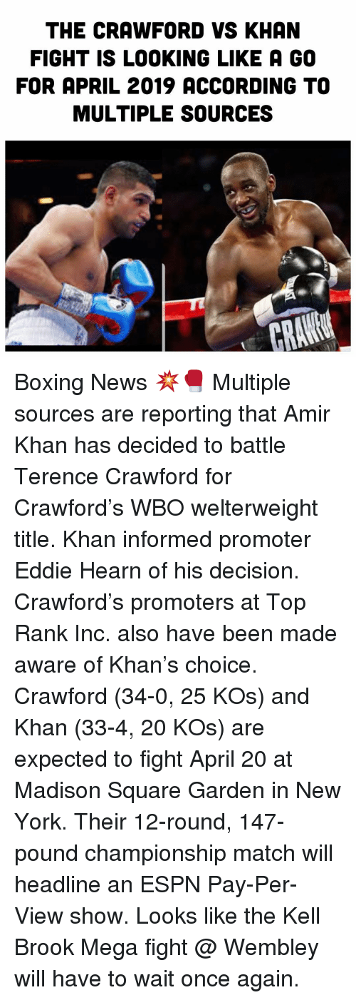 Boxing, Espn, and Memes: THE CRAWFORD VS KHAN  FIGHT IS LOOKING LIKE A GO  FOR APRIL 2019 ACCORDING TO  MULTIPLE SOURCES Boxing News 💥🥊 Multiple sources are reporting that Amir Khan has decided to battle Terence Crawford for Crawford's WBO welterweight title. Khan informed promoter Eddie Hearn of his decision. Crawford's promoters at Top Rank Inc. also have been made aware of Khan's choice. Crawford (34-0, 25 KOs) and Khan (33-4, 20 KOs) are expected to fight April 20 at Madison Square Garden in New York. Their 12-round, 147-pound championship match will headline an ESPN Pay-Per-View show. Looks like the Kell Brook Mega fight @ Wembley will have to wait once again.