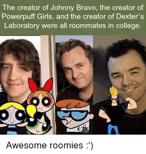 roomies: The creator of Johnny Bravo, the creator of  Powerpuff Girls, and the creator of Dexter's  Laboratory were all roommates in college Awesome roomies :')