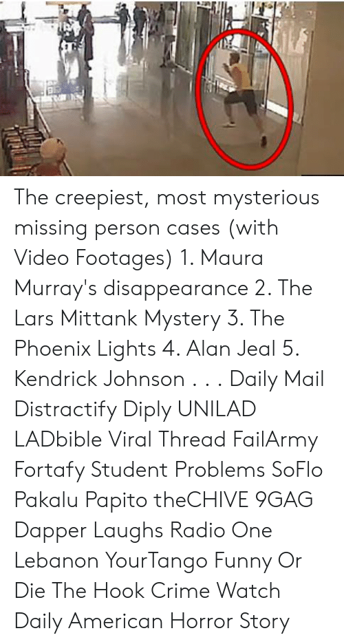 9gag, American Horror Story, and Crime: The creepiest, most mysterious missing person cases (with Video Footages)  1. Maura Murray's disappearance  2. The Lars Mittank Mystery 3. The Phoenix Lights 4. Alan Jeal 5. Kendrick Johnson . . . Daily Mail Distractify Diply UNILAD LADbible Viral Thread FailArmy Fortafy Student Problems SoFlo Pakalu Papito theCHIVE 9GAG Dapper Laughs Radio One Lebanon YourTango Funny Or Die The Hook Crime Watch Daily American Horror Story