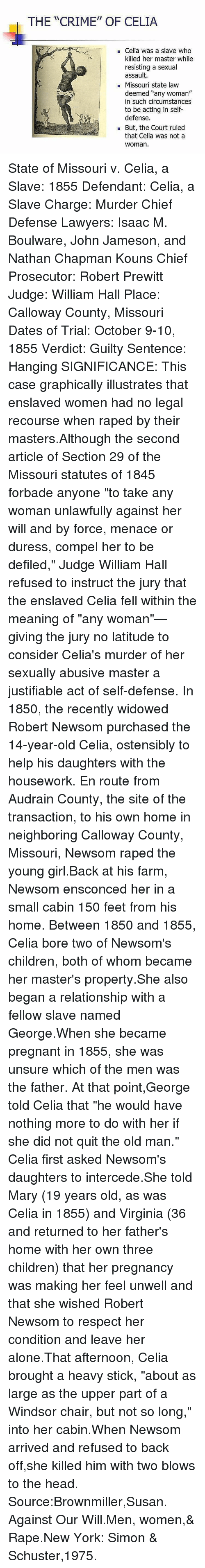 """Housework: THE """"CRIME"""" OF CELIA  Celia was a slave who  killed her master while  resisting a sexual  assault.  Missouri state law  deemed """"any woman""""  in such circumstances  to be acting in self-  defense.  But, the Court ruled  that Celia was not a  Woman. State of Missouri v. Celia, a Slave: 1855 Defendant: Celia, a Slave Charge: Murder Chief Defense Lawyers: Isaac M. Boulware, John Jameson, and Nathan Chapman Kouns Chief Prosecutor: Robert Prewitt Judge: William Hall Place: Calloway County, Missouri Dates of Trial: October 9-10, 1855 Verdict: Guilty Sentence: Hanging SIGNIFICANCE: This case graphically illustrates that enslaved women had no legal recourse when raped by their masters.Although the second article of Section 29 of the Missouri statutes of 1845 forbade anyone """"to take any woman unlawfully against her will and by force, menace or duress, compel her to be defiled,"""" Judge William Hall refused to instruct the jury that the enslaved Celia fell within the meaning of """"any woman""""—giving the jury no latitude to consider Celia's murder of her sexually abusive master a justifiable act of self-defense. In 1850, the recently widowed Robert Newsom purchased the 14-year-old Celia, ostensibly to help his daughters with the housework. En route from Audrain County, the site of the transaction, to his own home in neighboring Calloway County, Missouri, Newsom raped the young girl.Back at his farm, Newsom ensconced her in a small cabin 150 feet from his home. Between 1850 and 1855, Celia bore two of Newsom's children, both of whom became her master's property.She also began a relationship with a fellow slave named George.When she became pregnant in 1855, she was unsure which of the men was the father. At that point,George told Celia that """"he would have nothing more to do with her if she did not quit the old man."""" Celia first asked Newsom's daughters to intercede.She told Mary (19 years old, as was Celia in 1855) and Virginia (36 and returned to her father's home with her """