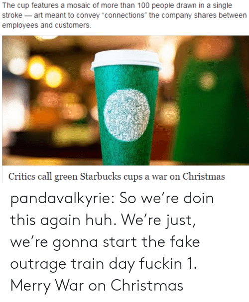 "Anaconda, Christmas, and Fake: The cup features a mosaic of more than 100 people drawn in a single  stroke -art meant to convey ""connections"" the company shares between  employees and customers.  Critics call green Starbucks cups a war on Christma:s pandavalkyrie:  So we're doin this again huh. We're just, we're gonna start the fake outrage train day fuckin 1. Merry War on Christmas"