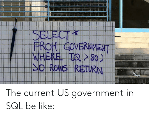 Current: The current US government in SQL be like: