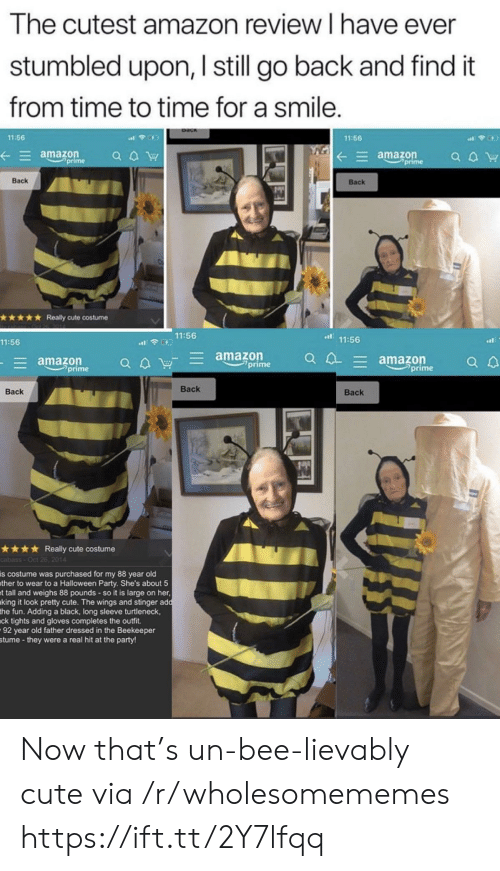 Amazon Prime: The cutest amazon review I have ever  stumbled upon, I still go back and find it  from time to time for a smile.  11:56  11:56  amazon  prime  amazon  prime  a aW  Back  Back  Really cute costume  11:56  11:56  11:56  amazon  prime  E amazon  prime  E amazon  prime  Вack  Back  Вack  Really cute costume  cabass-Oct 26, 2014  is costume was purchased for my 88 year old  ther to wear to a Halloween Party. She's about 5  t tall and weighs 88 pounds - so it is large on her,  king it look pretty cute. The wings and stinger add  the fun. Adding a black, long sleeve turtleneck,  ck tights and gloves completes the outfit  92 year old father dressed in the Beekeeper  stume -they were a real hit at the party! Now that's un-bee-lievably cute via /r/wholesomememes https://ift.tt/2Y7lfqq