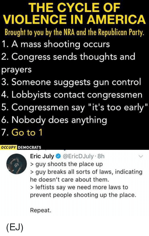 "Republican Party: THE CYCLE OF  VIOLENCE IN AMERICA  Brought to you by the NRA and the Republican Party.  1. A mass shooting occurs  2. Congress sends thoughts and  prayers  3. Someone suggests gun control  4. Lobbyists contact congressmen  Congressmen say ""it's too early  6. Nobody does anything  7. Go to 1  DEMOCRATS  Eric July@EricDJuly 8h  > guy shoots the place up  >guy breaks all sorts of laws, indicating  he doesn't care about them  > leftists say we need more laws to  prevent people shooting up the place.  Repeat. (EJ)"