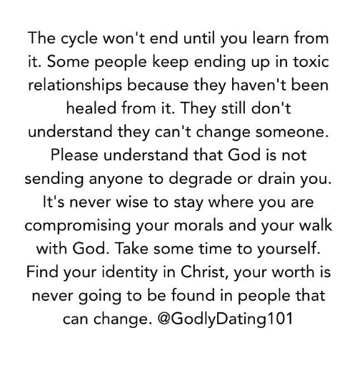 Memes, Cycling, and Morality: The cycle won't end until you learn from  it. Some people keep ending up in toxic  relationships because they haven't been  healed from it. They still don't  understand they can't change someone.  Please understand that God is not  sending anyone to degrade or drain you.  It's never wise to stay where you are  compromising your morals and your walk  with God. Take some time to yourself.  Find your identity in Christ, your worth is  never going to be found in people that  can change. @GodlyDating101