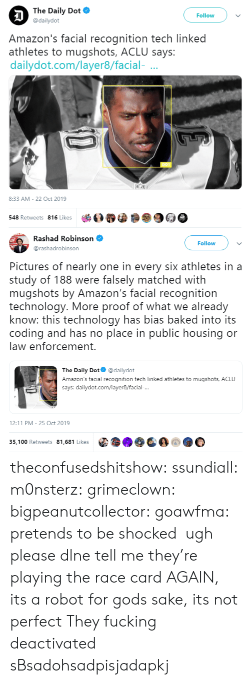 Facial: The Daily Dot  Follow  @dailydot  Amazon's facial recognition tech linked  athletes to mugshots, ACLU says:  dailydot.com/layer8/facial-  8:33 AM - 22 Oct 2019  548 Retweets 816 Likes   Rashad Robinson  OF  CHr  Follow  @rashadrobinson  Pictures of nearly one in every six athletes in a  study of 188 were falsely matched with  mugshots by Amazon's facial recognition  technology. More proof of what we already  know: this technology has bias baked into its  coding and has no place in public housing or  law enforcement.  The Daily Dot  @dailydot  Amazon's facial recognition tech linked athletes to mugshots, ACLU  says: dailydot.com/layer8/facial-...  12:11 PM 25 Oct 2019  35,100 Retweets 81,681 Likes theconfusedshitshow: ssundiall:  m0nsterz:  grimeclown:   bigpeanutcollector:   goawfma: pretends to be shocked   ugh please dlne tell me they're playing the race card AGAIN, its a robot for gods sake, its not perfect         They fucking deactivated sBsadohsadpisjadapkj