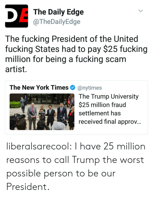 Fucking, New York, and The Worst: The Daily Edge  @TheDailyEdge  The fucking President of the United  fucking States had to pay $25 fucking  million for being a fucking scam  artist  The New York Times Φ @nytimes  The Trump University  $25 million fraud  settlement has  received final approv. liberalsarecool:  I have 25 million reasons to call Trump the worst possible person to be our President.