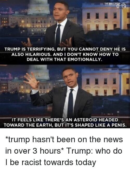 Penising: THE DAILY SHOW  TRUMP IS TERRIFYING, BUT YOU CANNOT DENY HE IS  ALSO HILARIOUS. AND I DON'T KNOW HOW TO  DEAL WITH THAT EMOTIONALLY.  IT FEELS LIKE THERE'S AN ASTEROID HEADED  TOWARD THE EARTH, BUT IT'S SHAPED LIKE A PENIS. *trump hasn't been on the news in over 3 hours* Trump: who do I be racist towards today