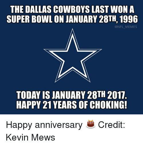 Dallas Cowboy: THE DALLAS COWBOYS LAST WON A  SUPERBOWL ONJANUARY 28TH, 1996  @NFL MEMES  TODAY ISJANUARY 28TH 2017  HAPPY 21 YEARS OF CHOKING! Happy anniversary 🎂 Credit: Kevin Mews