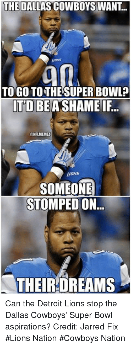 Detroit Lions: THE DALLAS COWBOYS WANT..  TOGOTO THE SUPERBOWL?  ITD BE A SHAMEIF.  ONFLMEMEZ  LIONS  SOMEONE  STOMPED ON  THEIR DREAMS Can the Detroit Lions stop the Dallas Cowboys' Super Bowl aspirations? Credit: Jarred Fix  #Lions Nation #Cowboys Nation