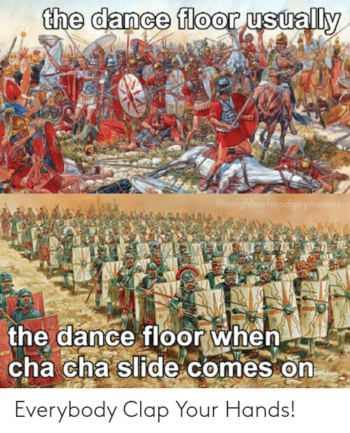 cha cha: the dance floor usually  @neighborhoodguymemes  the dance floor when  cha cha slide comes on Everybody Clap Your Hands!