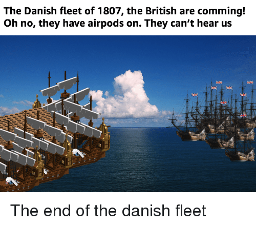 History, British, and Danish: The Danish fleet of 1807, the British are comming!  Oh no, they have airpods on. They can't hear us