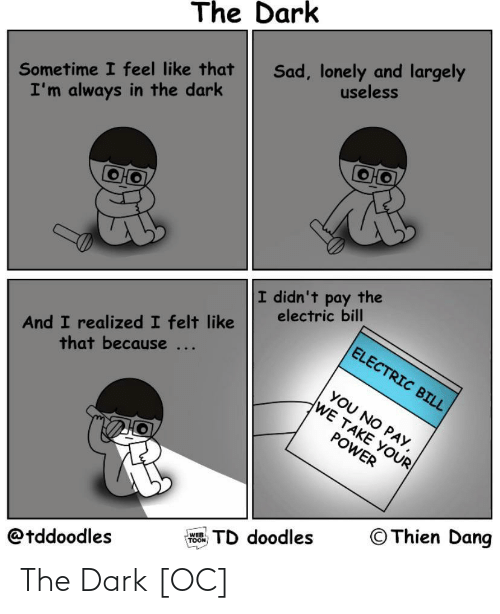 toon: The Dark  Sad, lonely and largely  useless  Sometime I feel like that  I'm always in the dark  I didn't pay the  electric bill  And I realized I felt like  that because ...  ELECTRIC BILL  YOU NO PAY,  WE TAKE YOUR  POWER  © Thien Dang  TD doodles  WEB  TOON  @tddoodles The Dark [OC]