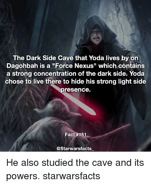 """the cave: The Dark Side Cave that Yoda lives by on  Dagohbah is a """"Force Nexus"""" which contains  a strong concentration of the dark side. Yoda  chose to live there to hide his strong light side  presence.  Fact #151  @Starwarsfacts He also studied the cave and its powers. starwarsfacts"""