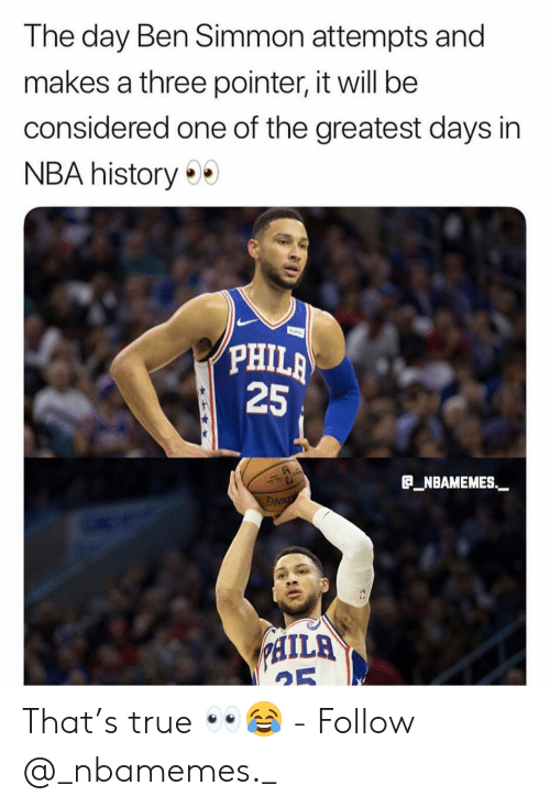 "Memes, Nba, and True: The day Ben Simmon attempts and  makes a three pointer, it will be  considered one of the greatest days in  NBA history  PHIL  25  a_NBAMEMES""-  DNT  ILA That's true 👀😂 - Follow @_nbamemes._"