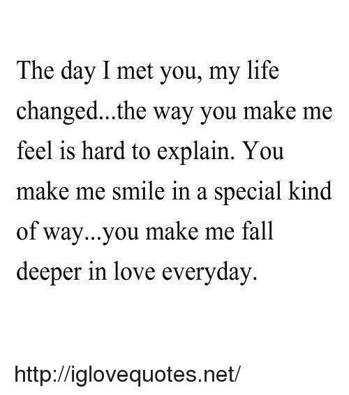 Fall, Life, and Love: The day I met you, my life  changed...the way you make me  feel is hard to explain. You  make me smi  of way...you make me fall  deeper in love everyday  le in a special kind http://iglovequotes.net/
