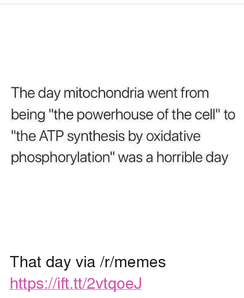 "synthesis: The day mitochondria went from  being ""the powerhouse of the cell"" to  ""the ATP synthesis by oxidative  phosphorylation"" was a horrible day <p>That day via /r/memes <a href=""https://ift.tt/2vtqoeJ"">https://ift.tt/2vtqoeJ</a></p>"