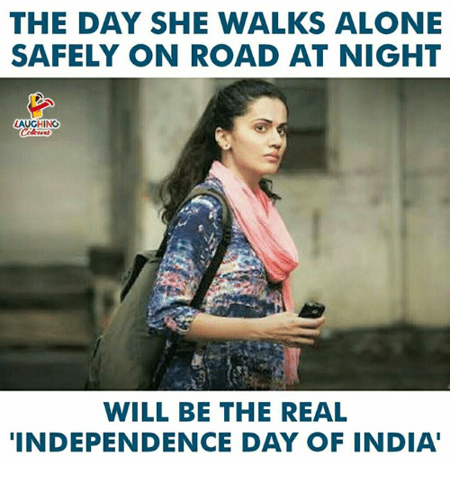 Independence Day: THE DAY SHE WALKS ALONE  SAFELY ON ROAD AT NIGHT  LAUGHING  WILL BE THE REAL  INDEPENDENCE DAY OF INDIA