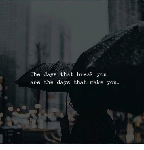 Break, Make, and You: The days that break you  are the days that make you.