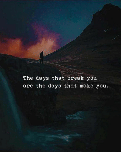 Break, Make, and You: The days that break you  are the days that make you
