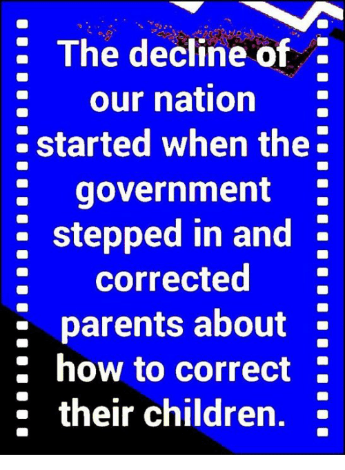 Children, Memes, and Parents: : The decline of  : our nation  started when the  : government  stepped in and  : corrected  parents about -  :how to correct  * their children,