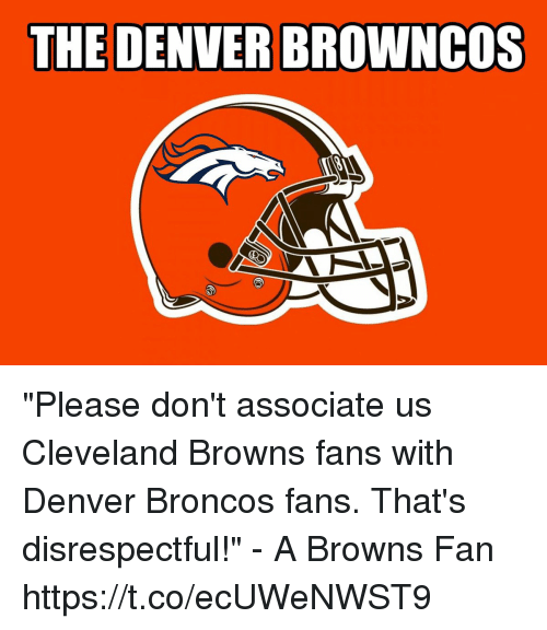 "browns-fans: THE DENVER BROWNCoS ""Please don't associate us Cleveland Browns fans with Denver Broncos fans. That's disrespectful!"" - A Browns Fan https://t.co/ecUWeNWST9"